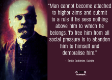 """Man cannot become attached to higher aims and submit to a rule if he sees nothing above him to which he belongs. To free him from all social pressure is to abandon him to himself and demoralise him."" Emile Durkheim"