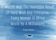 Sociology Quote of the Week: If Wealth Was The Inevitable Result Of Hard Work And Enterprise Every Woman In Africa Would Be A Millionaire. - George Monbiot. (Source. Full quote posted on my Tumblr)