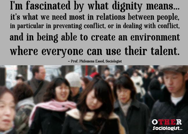 I'm fascinated by what dignity means... it's what we need most in relations between people, in particular in preventing conflict, or in dealing with conflict, and in being able to create an environment where everyone can use their talent. - Philomena Essed, Professor of Sociology,